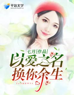 以爱之名换你余生(七月作品)浪漫言情小说