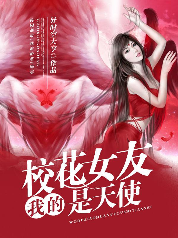我的校花女友是天使(释龙)小说热门章节免费在线阅读